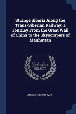 Strange Siberia Along the Trans-Siberian Railway; A Journey from the Great Wall of China to the Skyscrapers of Manhattan - Taft, Marcus Lorenzo