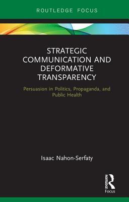 Strategic Communication and Deformative Transparency: Persuasion in Politics, Propaganda, and Public Health - Nahon-Serfaty, Isaac