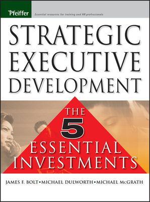 Strategic Executive Development: The Five Essential Investments - Bolt, James F, and McGrath, Michael R, and Dulworth, Mike