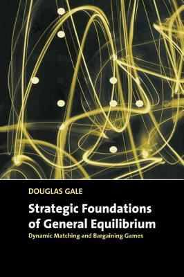 Strategic Foundations of General Equilibrium: Dynamic Matching and Bargaining Games - Gale, Douglas
