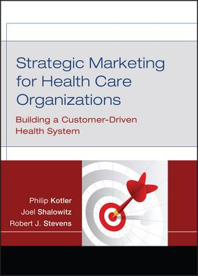 Strategic Marketing for Health Care Organizations: Building a Customer-Driven Health System - Kotler, Philip, Ph.D., and Shalowitz, Joel I, and Stevens, Robert J