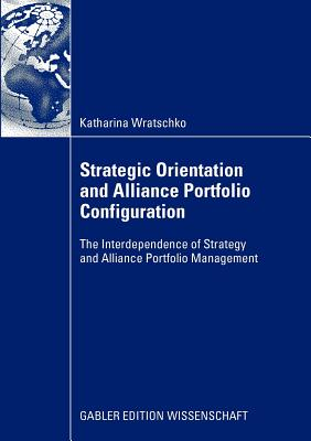 Strategic Orientation and Alliance Portfolio Configuration: The Interdependence of Strategy and Alliance Portfolio Management - Speckbacher, Prof Dr Gerhard (Foreword by), and Wratschko, Katharina