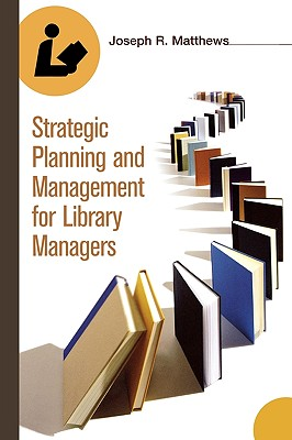 Strategic Planning and Management for Library Managers - Matthews, Joseph