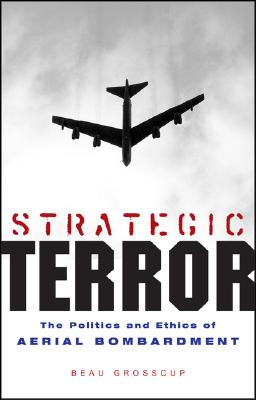 Strategic Terror: The Politics and Ethics of Aerial Bombardment - Grosscup, Beau