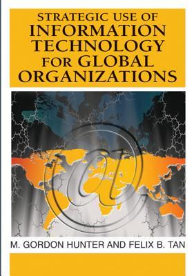 Strategic Use of Information Technology for Global Organizations - Hunter, M Gordon (Editor), and Tan, Felix B (Editor)