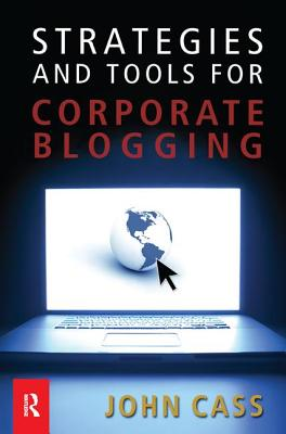 Strategies and Tools for Corporate Blogging - Cass, John