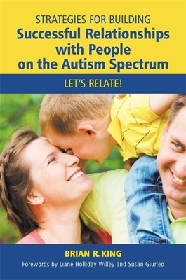 Strategies for Building Successful Relationships with People on the Autism Spectrum: Let's Relate! - King, Brian R., and Willey, Liane Holliday (Foreword by), and Giurleo, Susan (Foreword by)