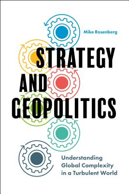 Strategy and Geopolitics: Understanding Global Complexity in a Turbulent World - Rosenberg, Mike