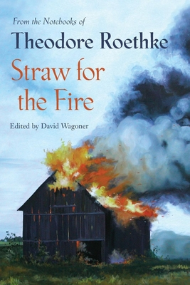 Straw for the Fire: From the Notebooks of Theodore Roethke 1943-63 - Wagoner, David (Selected by)