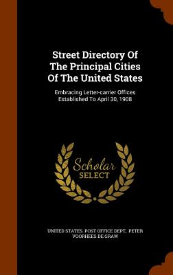Street Directory of the Principal Cities of the United States: Embracing Letter-Carrier Offices Established to April 30, 1908 - United States Post Office Dept (Creator), and Peter Voorhees De Graw (Creator)