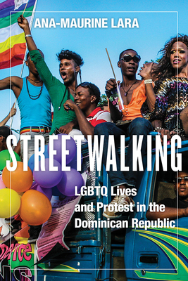 Streetwalking: LGBTQ Lives and Protest in the Dominican Republic - Lara, Ana-Maurine