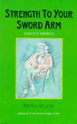 Strength to Your Sword Arm: Selected Writings - Ueland, Brenda, and Allen Toth, Susan (Introduction by)