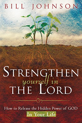Strengthen Yourself in the Lord: How to Release the Hidden Power of God in Your Life - Johnson, Bill