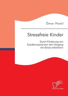 Stressfreie Kinder: Durch Forderung Von Sozialkompetenzen Den Umgang Mit Stress Erleichtern - Pestil, Omer