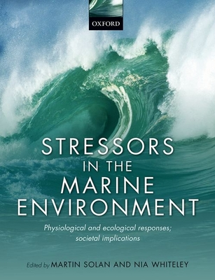 Stressors in the Marine Environment: Physiological and ecological responses; societal implications - Solan, Martin (Editor), and Whiteley, Nia (Editor)