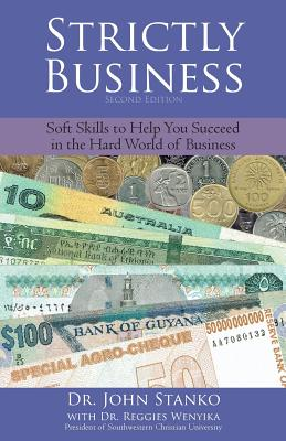 Strictly Business: Soft Skills to Help You Succeed in the Hard World of Business - Stanko, John W, and Wenyika, Reggies