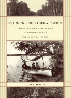 Stringing Together a Nation: Cândido Mariano da Silva Rondon and the Construction of a Modern Brazil, 1906-1930 - Diacon, Todd A