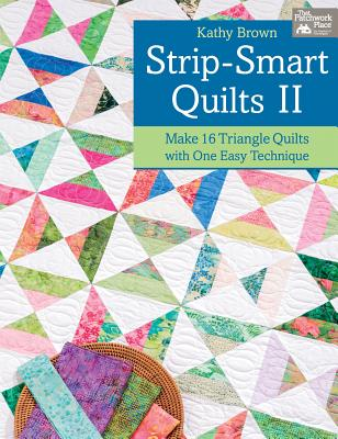 Strip-Smart Quilts II: Make 16 Triangle Quilts with One Easy Technique - Brown, Kathy