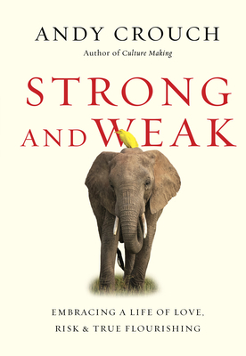 Strong and Weak: Embracing a Life of Love, Risk and True Flourishing - Crouch, Andy