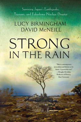 Strong in the Rain: Surviving Japan's Earthquake, Tsunami, and Fukushima Nuclear Disaster - Birmingham, Lucy, and McNeill, David