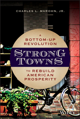 Strong Towns: A Bottom-Up Revolution to Rebuild American Prosperity - Marohn, Charles L