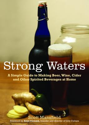 Strong Waters: A Simple Guide to Making Beer, Wine, Cider and Other Spirited Beverages at Home - Mansfield, Scott, and Fernald, Anya (Foreword by)