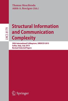 Structural Information and Communication Complexity: 20th International Colloquium, Sirocco 2013, Ischia, Italy, July 1-3, 2013, Revised Selected Papers - Moscibroda, Thomas (Editor), and Rescigno, Adele a (Editor)