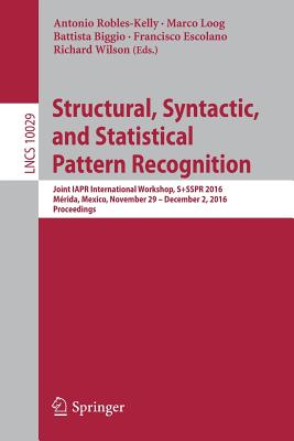 Structural, Syntactic, and Statistical Pattern Recognition: Joint Iapr International Workshop, S+sspr 2016, Merida, Mexico, November 29 - December 2, 2016, Proceedings - Robles-Kelly, Antonio (Editor)