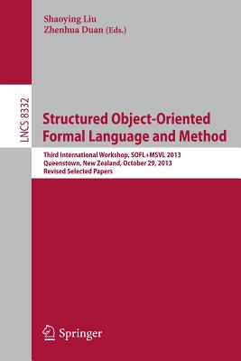 Structured Object-Oriented Formal Language and Method: Third International Workshop, Sofl+msvl 2013, Queenstown, New Zealand, October 29, 2013, Revised Selected Papers - Liu, Shaoying (Editor), and Duan, Zhenhua (Editor)