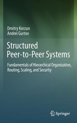 Structured Peer-To-Peer Systems: Fundamentals of Hierarchical Organization, Routing, Scaling, and Security - Korzun, Dmitry, and Gurtov, Andrei