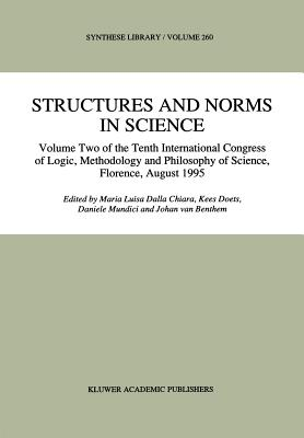 Structures and Norms in Science: Volume Two of the Tenth International Congress of Logic, Methodology and Philosophy of Science, Florence, August 1995 - Dalla Chiara, Maria Luisa (Editor)