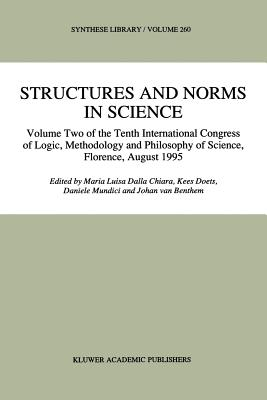 Structures and Norms in Science: Volume Two of the Tenth International Congress of Logic, Methodology and Philosophy of Science, Florence, August 1995 - Dalla Chiara, Maria Luisa (Editor), and Doets, Kees (Editor), and Mundici, Daniele (Editor)