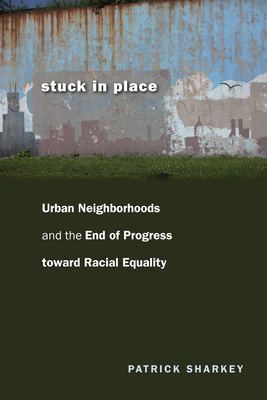 Stuck in Place: Urban Neighborhoods and the End of Progress Toward Racial Equality - Sharkey, Patrick