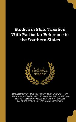Studies in State Taxation with Particular Reference to the Southern States - Hollander, Jacob Harry 1871-1940, and Adams, Thomas Sewall 1873-1933, and Barnett, George Ernest 1873-1938