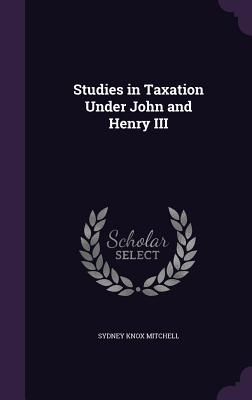 Studies in Taxation Under John and Henry III - Mitchell, Sydney Knox