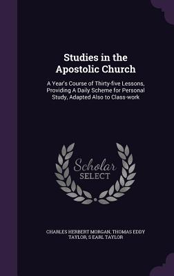 Studies in the Apostolic Church: A Year's Course of Thirty-Five Lessons, Providing a Daily Scheme for Personal Study, Adapted Also to Class-Work - Morgan, Charles Herbert, and Taylor, Thomas Eddy, and Taylor, S Earl