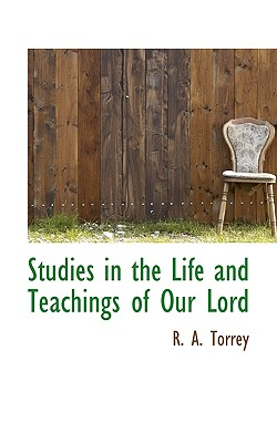 Studies in the Life and Teachings of Our Lord - Torrey, R A