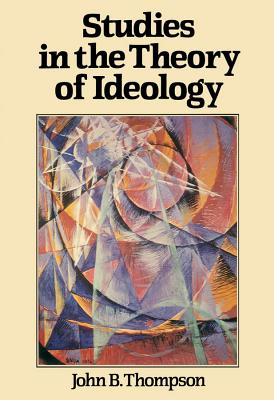 Studies in the Theory of Ideology - Thompson, John B.