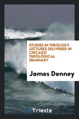 Studies in Theology. Lectures Delivered in Chicago Theological Seminary - Denney, James