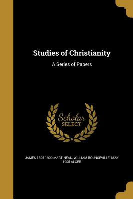 Studies of Christianity: A Series of Papers - Martineau, James 1805-1900, and Alger, William Rounseville 1822-1905