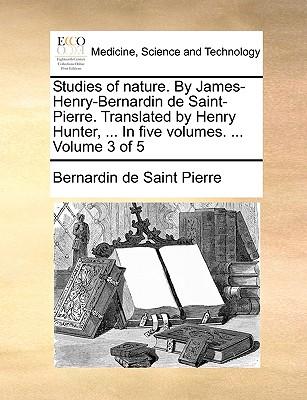 Studies of Nature. by James-Henry-Bernardin de Saint-Pierre. Translated by Henry Hunter, ... in Five Volumes. ... Volume 3 of 5 - Saint-Pierre, Bernadin de