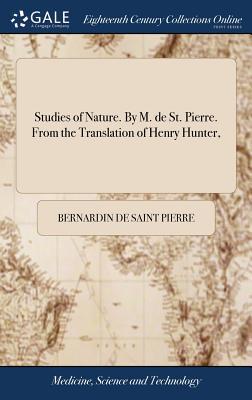 Studies of Nature. by M. de St. Pierre. from the Translation of Henry Hunter, - Saint Pierre, Bernardin de