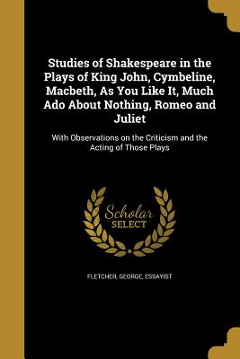 Studies of Shakespeare in the Plays of King John, Cymbeline, Macbeth, as You Like It, Much ADO about Nothing, Romeo and Juliet - Fletcher, George Essayist (Creator)