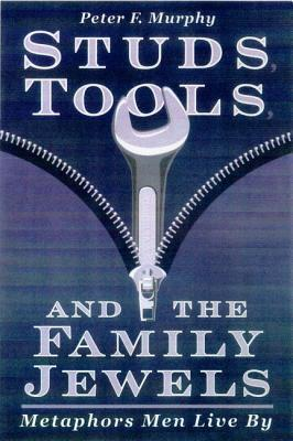 Studs, Tools, & the Family Jewels: Metaphors Men Live by - Murphy, Peter F