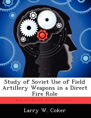 Study of Soviet Use of Field Artillery Weapons in a Direct Fire Role - Coker, Larry W