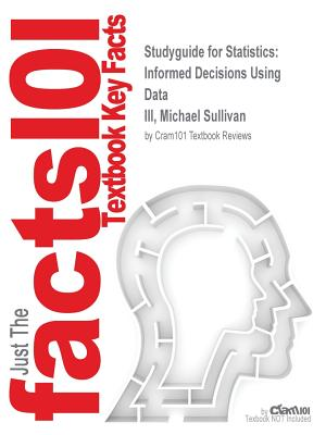 Studyguide for Statistics: Informed Decisions Using Data by III, Michael Sullivan, ISBN 9780321943132 - Cram101 Textbook Reviews
