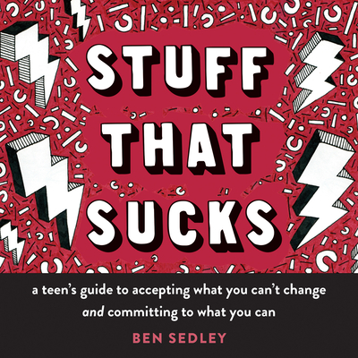 Stuff That Sucks: A Teen's Guide to Accepting What You Can't Change and Committing to What You Can - Sedley, Ben