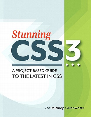 Stunning CSS3: A Project-Based Guide to the Latest in CSS - Gillenwater, Zoe Mickley