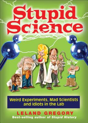 Stupid Science: Weird Experiments, Mad Scientists, and Idiots in the Lab - Gregory, Leland
