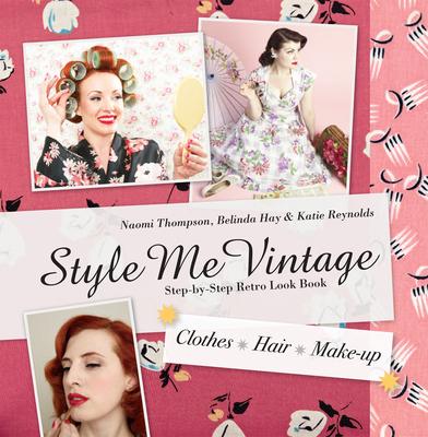 Style Me Vintage: Look Book: Step-by-Step Retro Look Book - Thompson, Naomi, and Hay, Belinda, and Reynolds, Katie